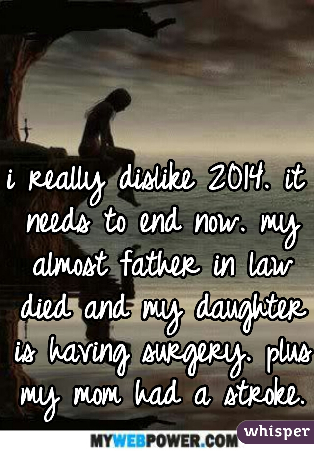 i really dislike 2014. it needs to end now. my almost father in law died and my daughter is having surgery. plus my mom had a stroke.