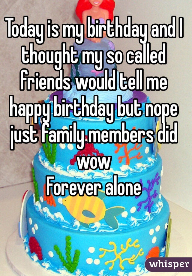 Today is my birthday and I thought my so called friends would tell me happy birthday but nope just family members did wow Forever alone
