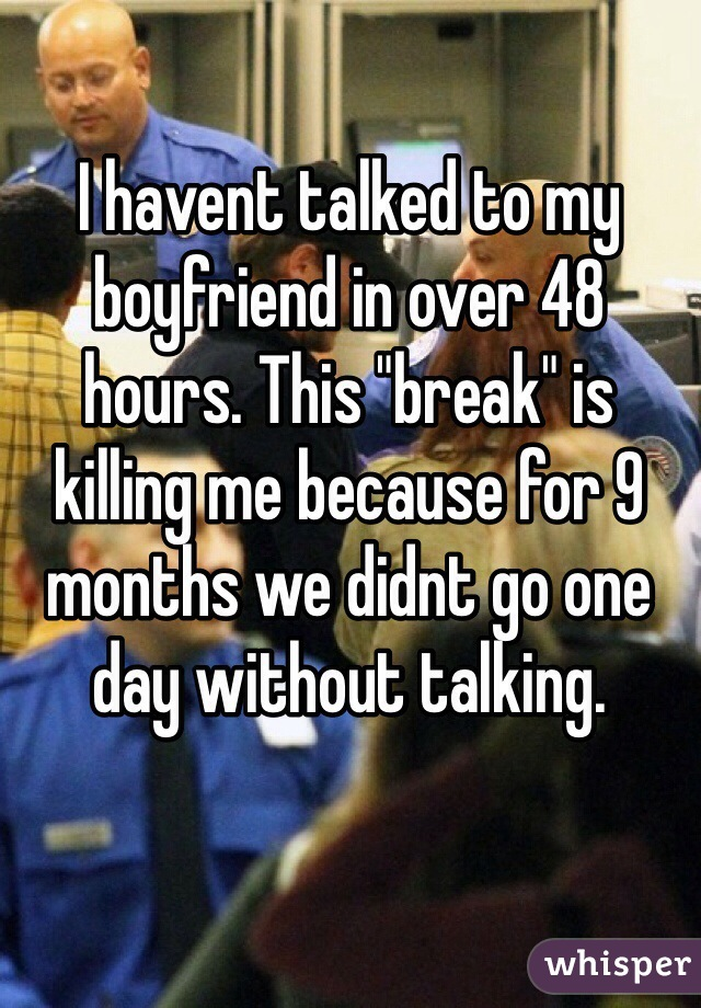 """I havent talked to my boyfriend in over 48 hours. This """"break"""" is killing me because for 9 months we didnt go one day without talking."""