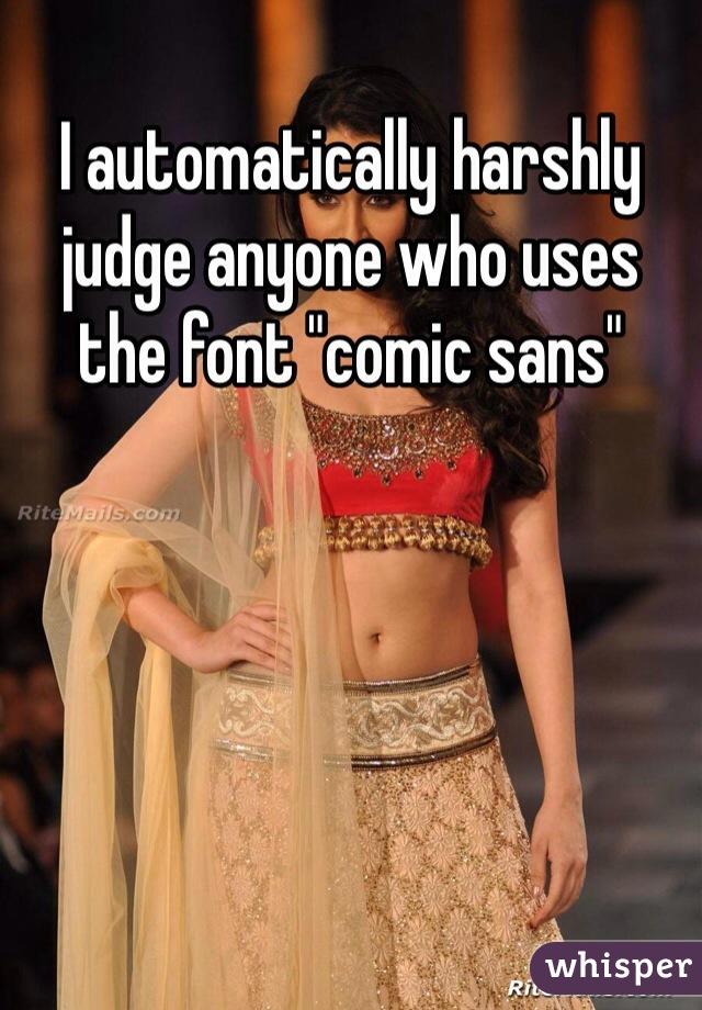 "I automatically harshly judge anyone who uses the font ""comic sans"""