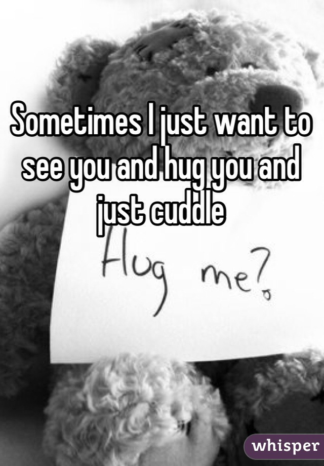 Sometimes I just want to see you and hug you and just cuddle