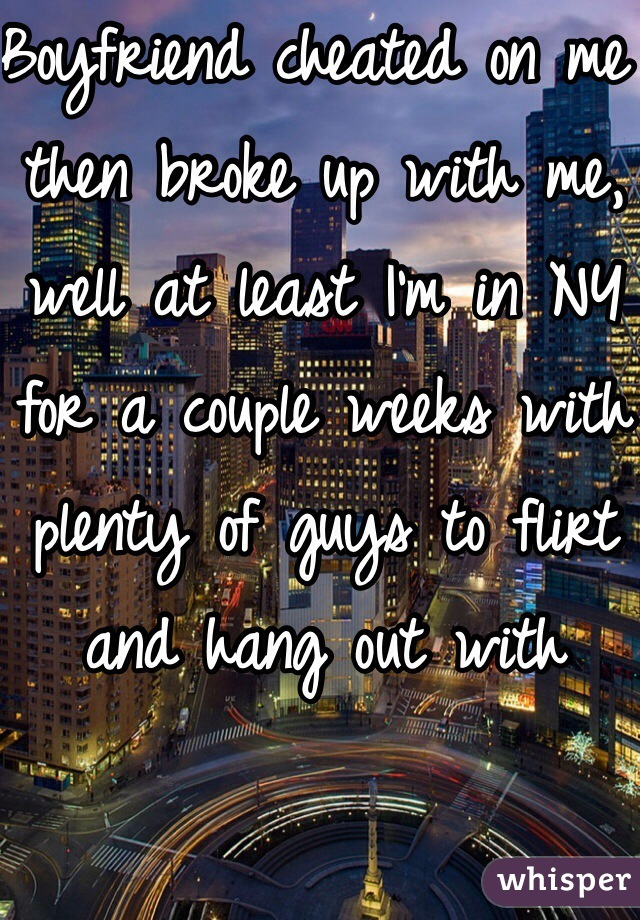 Boyfriend cheated on me then broke up with me, well at least I'm in NY for a couple weeks with plenty of guys to flirt and hang out with