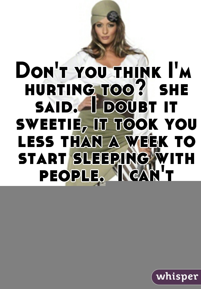 Don't you think I'm hurting too?  she said.  I doubt it sweetie, it took you less than a week to start sleeping with people.  I can't believe to this day she had the balls to say that.
