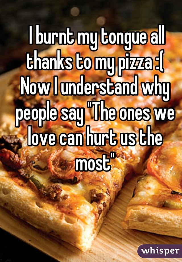 """I burnt my tongue all thanks to my pizza :(   Now I understand why people say """"The ones we love can hurt us the most"""""""