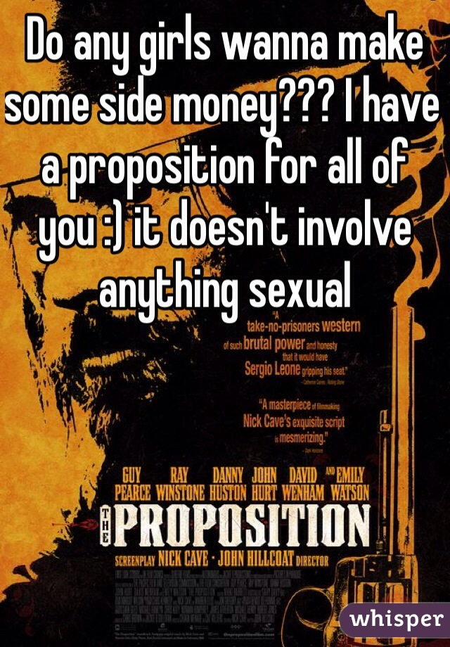 Do any girls wanna make some side money??? I have a proposition for all of you :) it doesn't involve anything sexual