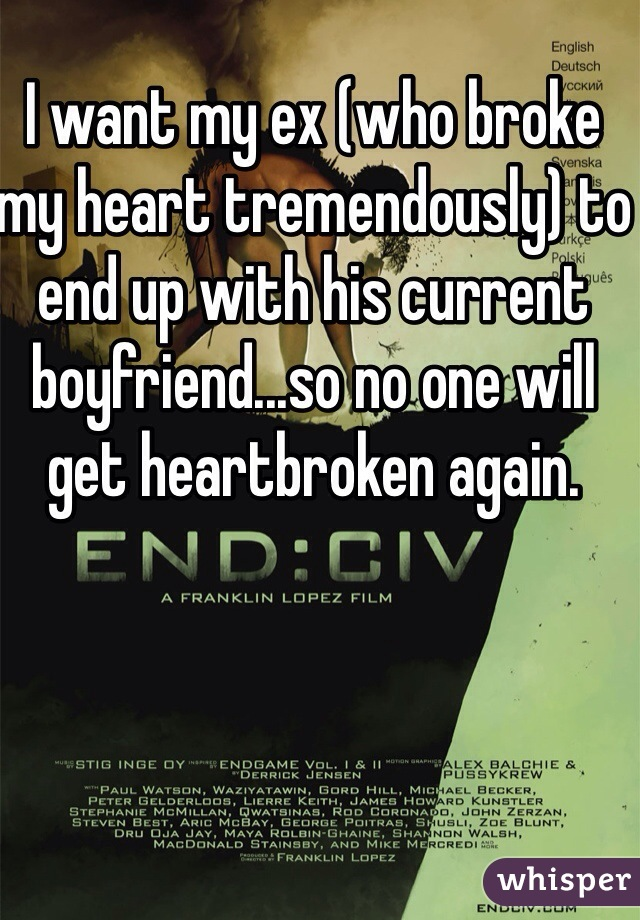 I want my ex (who broke my heart tremendously) to end up with his current boyfriend...so no one will get heartbroken again.