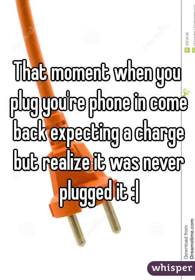 That moment when you plug you're phone in come back expecting a charge but realize it was never plugged it :|