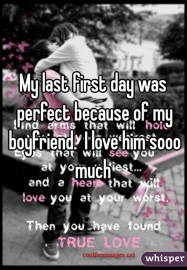 My last first day was perfect because of my boyfriend.  I love him sooo much