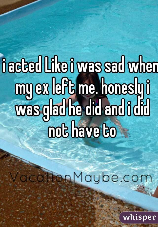 i acted Like i was sad when my ex left me. honesly i was glad he did and i did not have to