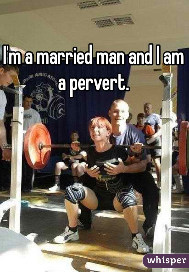 I'm a married man and I am a pervert.