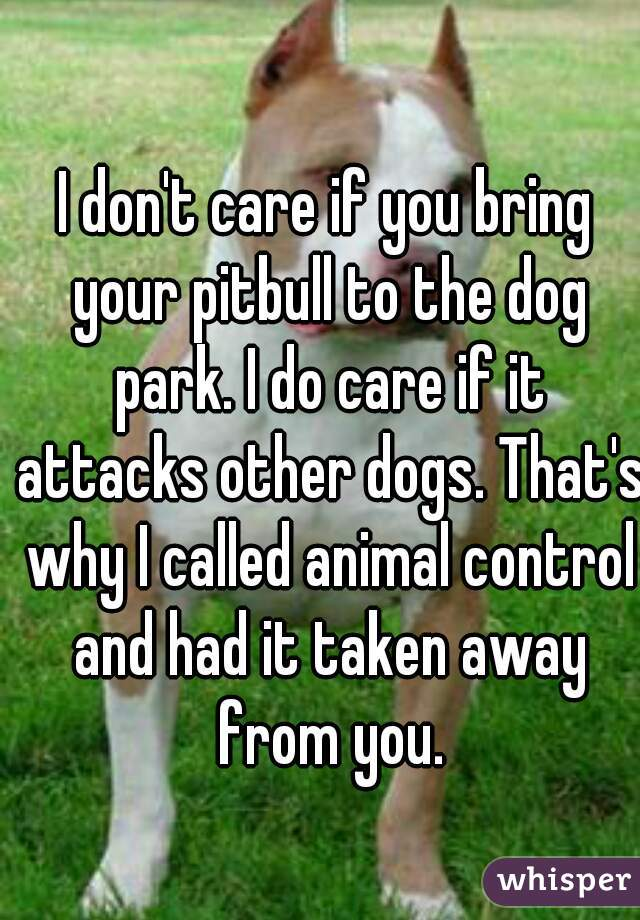 I don't care if you bring your pitbull to the dog park. I do care if it attacks other dogs. That's why I called animal control and had it taken away from you.