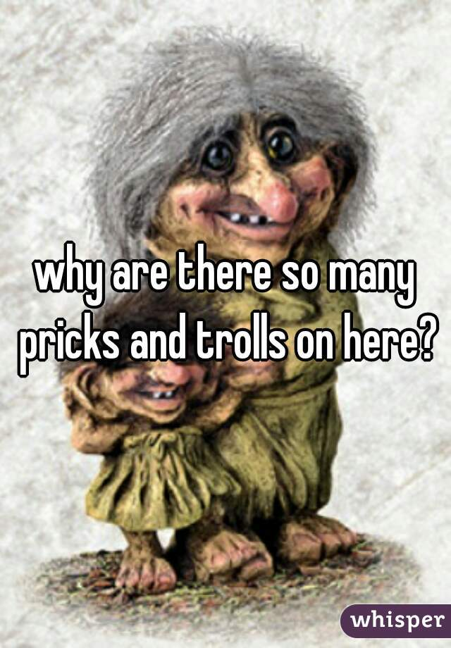 why are there so many pricks and trolls on here?