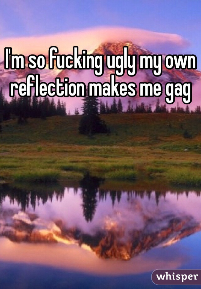 I'm so fucking ugly my own reflection makes me gag