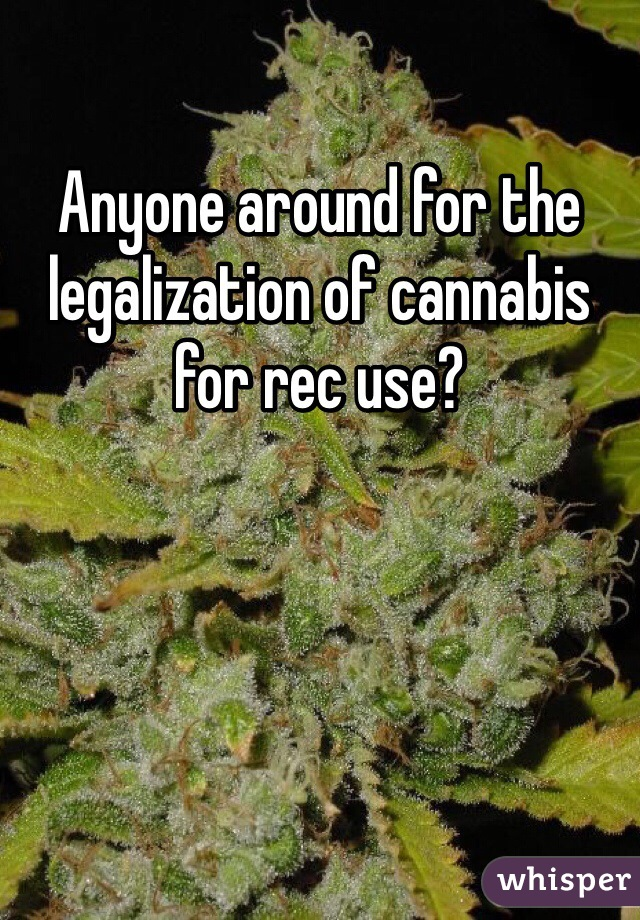 Anyone around for the legalization of cannabis for rec use?