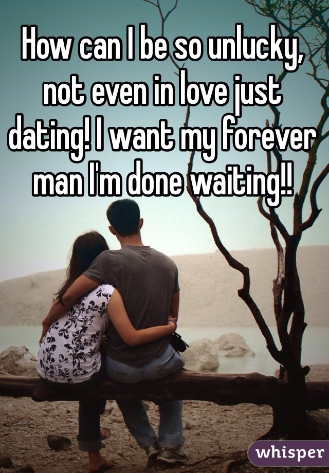 How can I be so unlucky, not even in love just dating! I want my forever man I'm done waiting!!