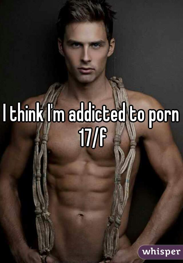 I think I'm addicted to porn 17/f