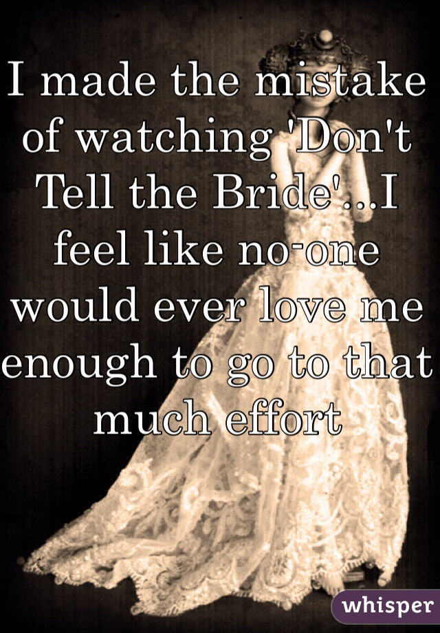 I made the mistake of watching 'Don't Tell the Bride'...I feel like no-one would ever love me enough to go to that much effort
