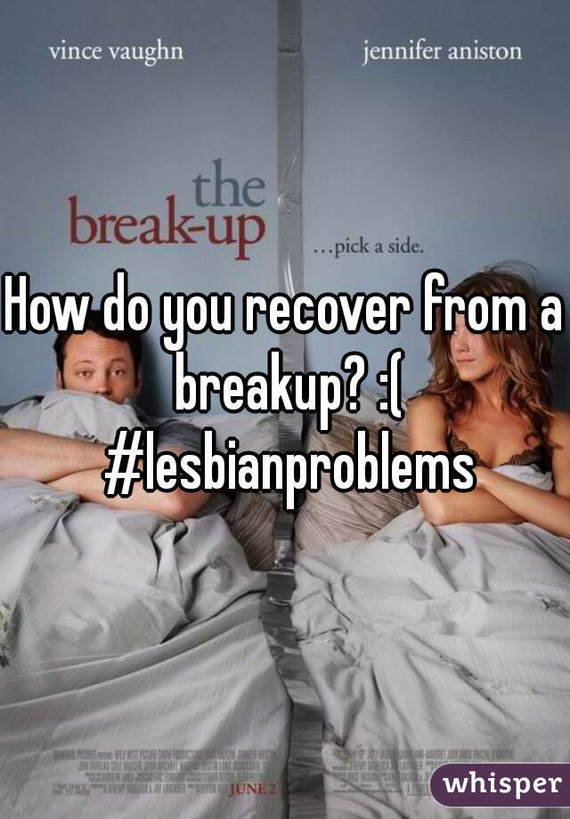 How do you recover from a breakup? :( #lesbianproblems