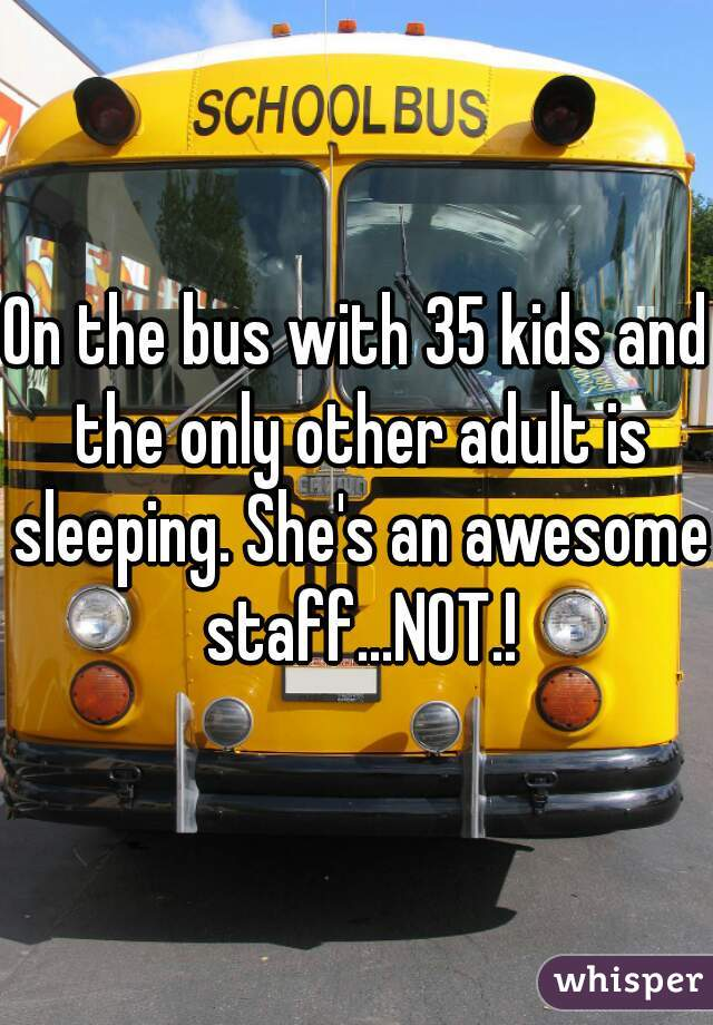 On the bus with 35 kids and the only other adult is sleeping. She's an awesome staff...NOT.!