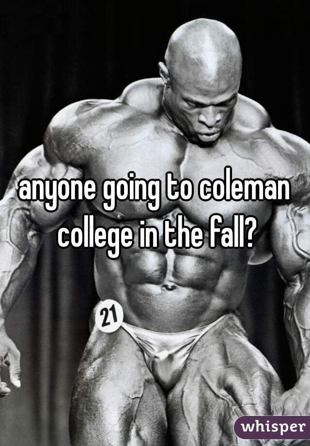 anyone going to coleman college in the fall?