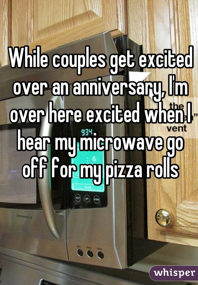 While couples get excited over an anniversary, I'm over here excited when I hear my microwave go off for my pizza rolls