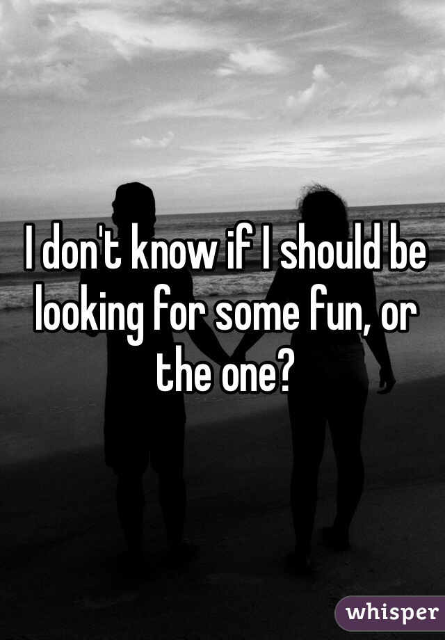 I don't know if I should be looking for some fun, or the one?
