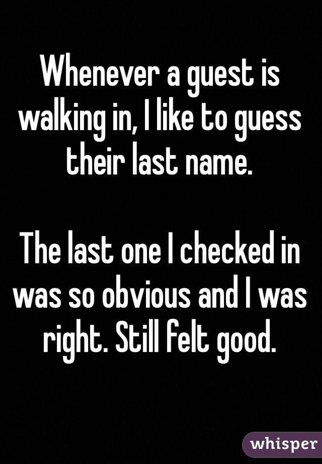 Whenever a guest is walking in, I like to guess their last name.   The last one I checked in was so obvious and I was right. Still felt good.