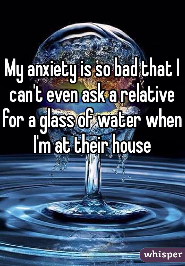 My anxiety is so bad that I can't even ask a relative for a glass of water when I'm at their house