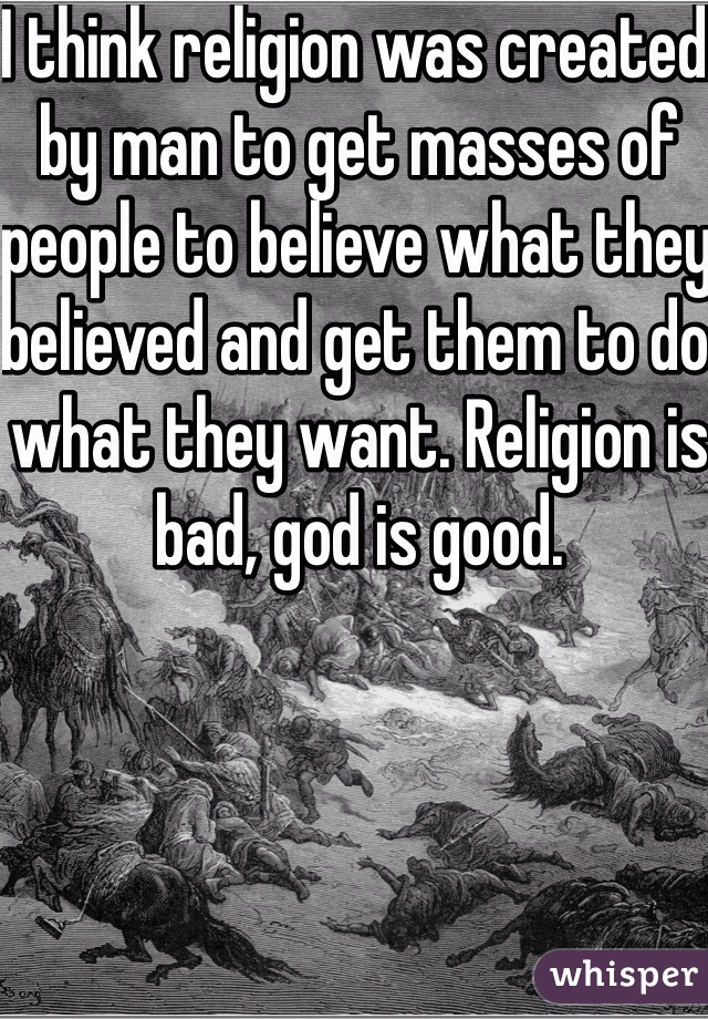 I think religion was created by man to get masses of people to believe what they believed and get them to do what they want. Religion is bad, god is good.