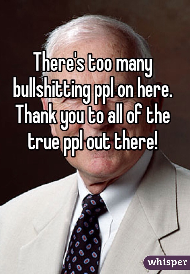 There's too many bullshitting ppl on here. Thank you to all of the true ppl out there!