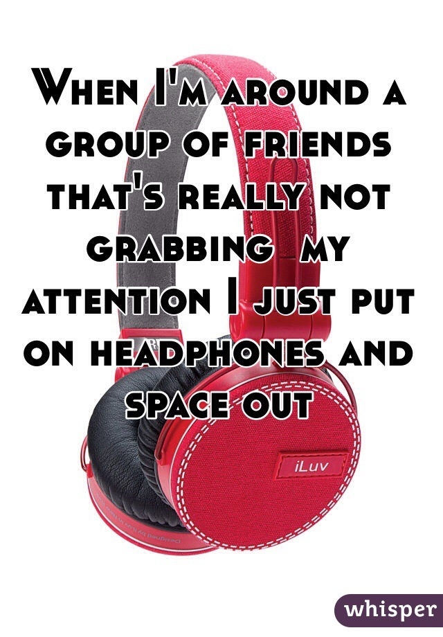 When I'm around a group of friends that's really not grabbing  my attention I just put on headphones and space out
