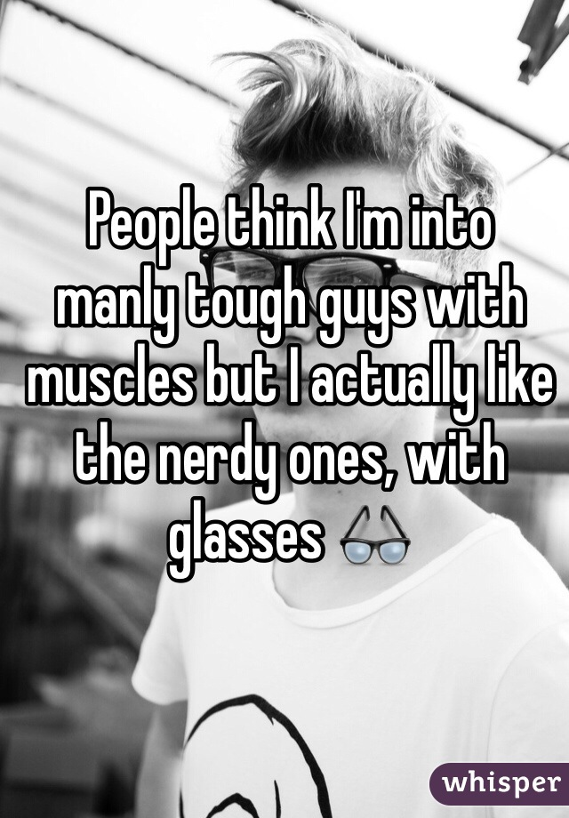 People think I'm into  manly tough guys with muscles but I actually like the nerdy ones, with glasses 👓