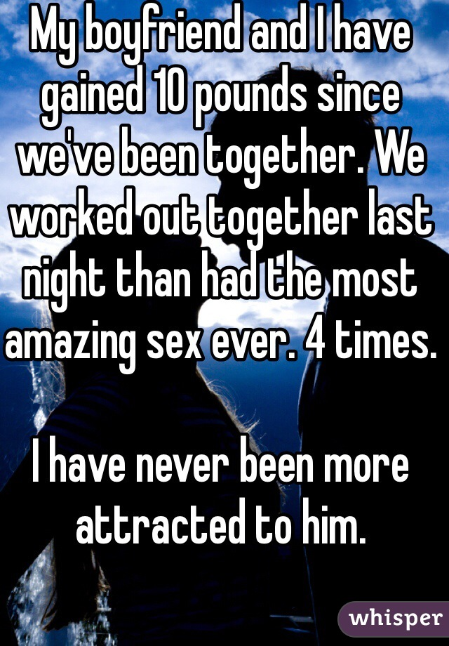 My boyfriend and I have gained 10 pounds since we've been together. We worked out together last night than had the most amazing sex ever. 4 times.   I have never been more attracted to him.