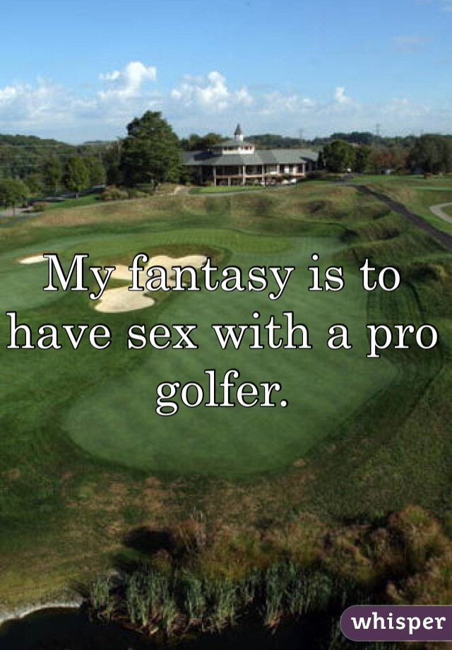 My fantasy is to have sex with a pro golfer.