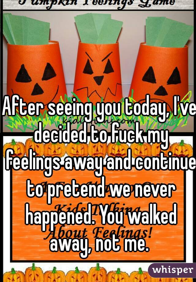 After seeing you today, I've decided to fuck my feelings away and continue to pretend we never happened. You walked away, not me.