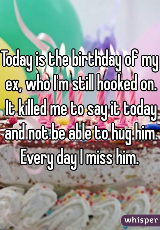 Today is the birthday of my ex, who I'm still hooked on. It killed me to say it today and not be able to hug him. Every day I miss him.