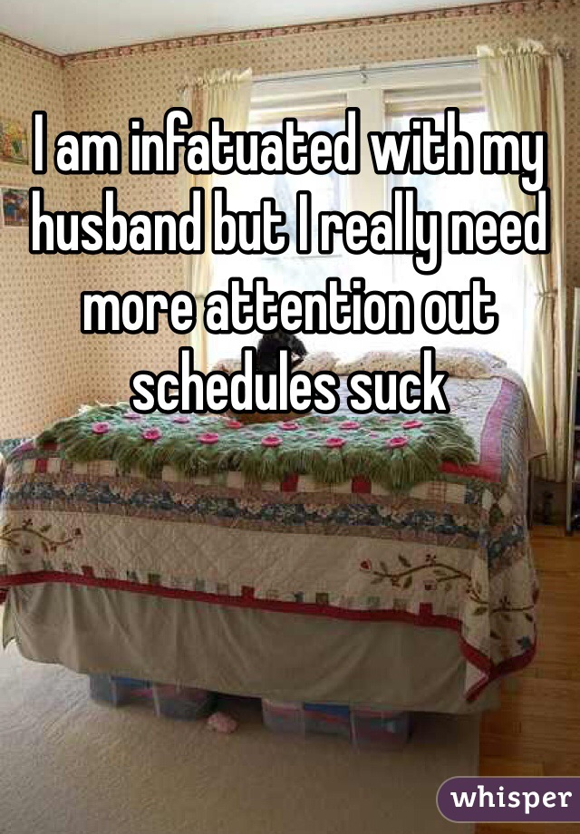 I am infatuated with my husband but I really need more attention out schedules suck