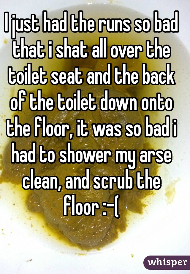 I just had the runs so bad that i shat all over the toilet seat and the back of the toilet down onto the floor, it was so bad i had to shower my arse clean, and scrub the floor :-(