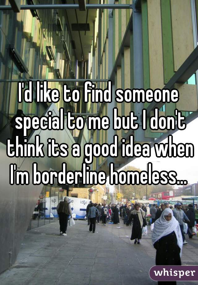 I'd like to find someone special to me but I don't think its a good idea when I'm borderline homeless...