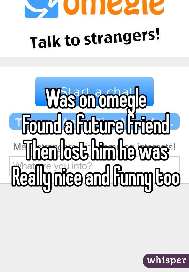 Was on omegle Found a future friend Then lost him he was Really nice and funny too