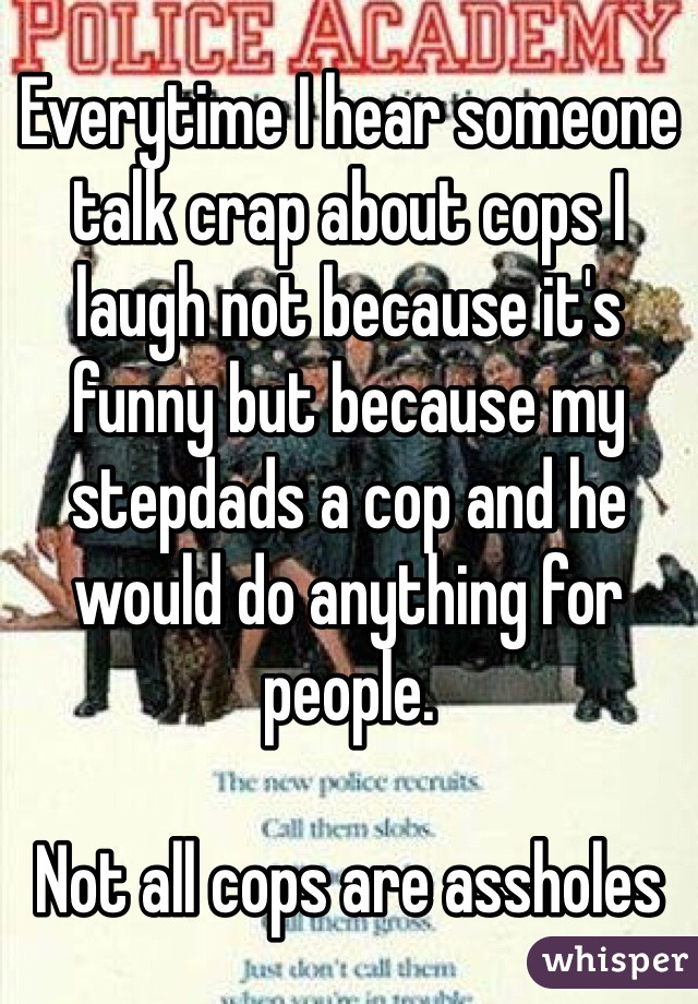 Everytime I hear someone talk crap about cops I laugh not because it's funny but because my stepdads a cop and he would do anything for people.   Not all cops are assholes