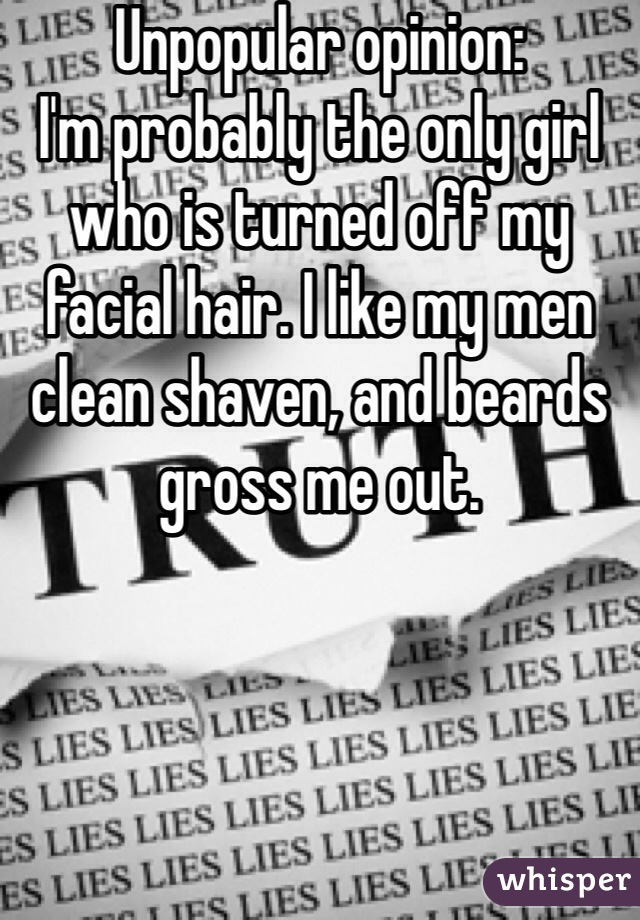 Unpopular opinion:  I'm probably the only girl who is turned off my facial hair. I like my men clean shaven, and beards gross me out.