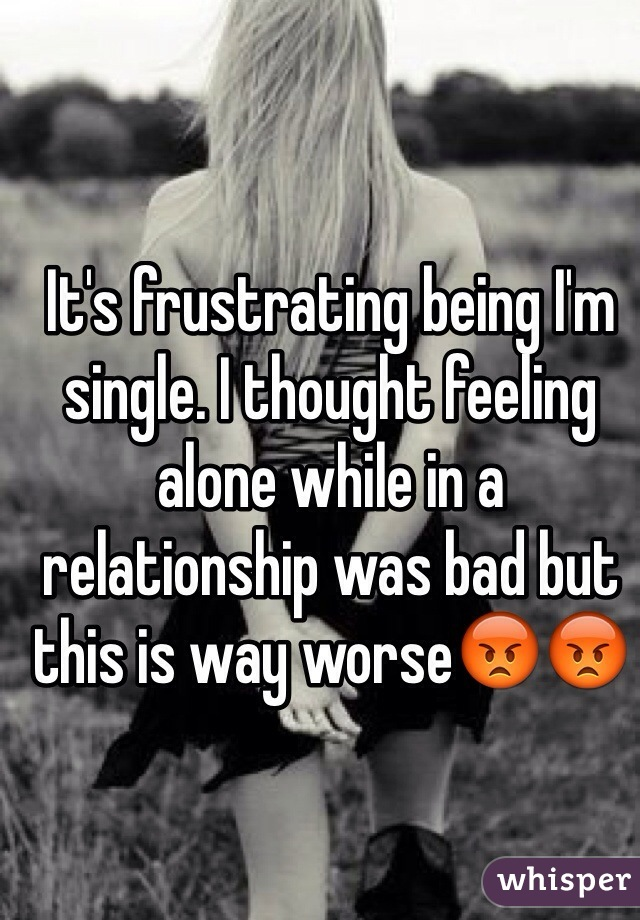 It's frustrating being I'm single. I thought feeling alone while in a relationship was bad but this is way worse😡😡