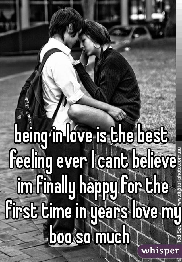 being in love is the best feeling ever I cant believe im finally happy for the first time in years love my boo so much