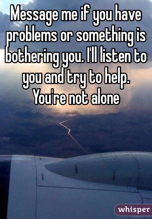Message me if you have problems or something is bothering you. I'll listen to you and try to help. You're not alone