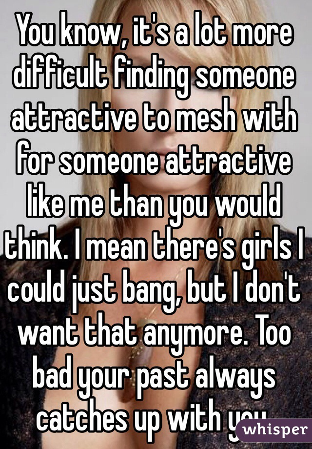 You know, it's a lot more difficult finding someone attractive to mesh with for someone attractive like me than you would think. I mean there's girls I could just bang, but I don't want that anymore. Too bad your past always catches up with you.