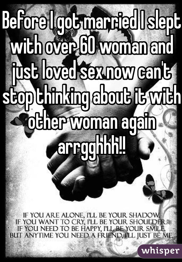 Before I got married I slept with over 60 woman and just loved sex now can't stop thinking about it with other woman again arrgghhh!!