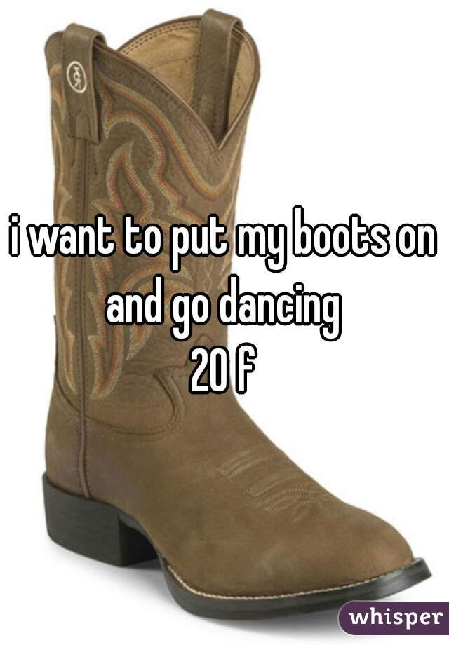 i want to put my boots on and go dancing  20 f