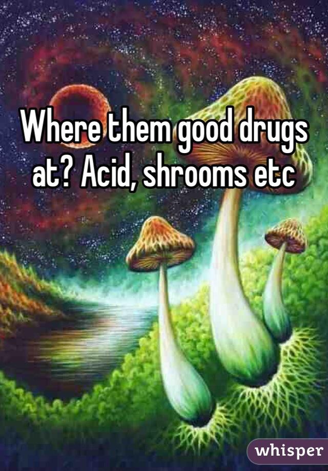 Where them good drugs at? Acid, shrooms etc