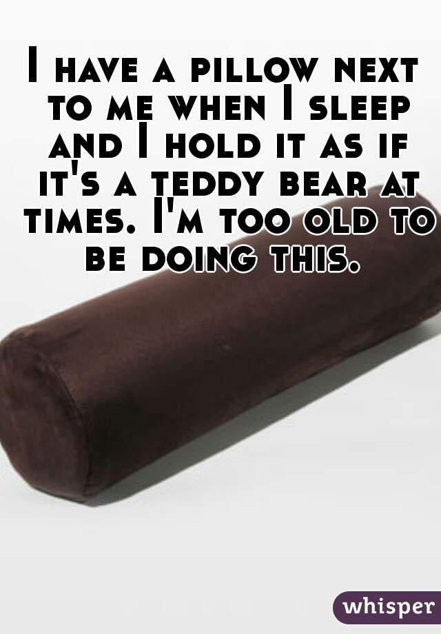 I have a pillow next to me when I sleep and I hold it as if it's a teddy bear at times. I'm too old to be doing this.